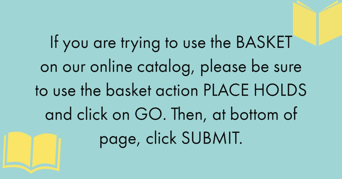 If you are trying to use the BASKET on our online catalog, please be sure to use the basket action PLACE HOLDS and click on GO. Then, at the bottom of page, click SUBMIT.