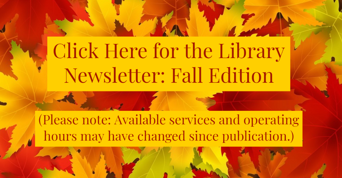Click here for the Library Newsletter: Fall Edition. Please note: available services and operating hours may have changed since publication.