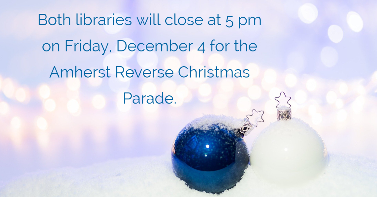 Both libraries will close at 5 pm on Friday, December 4 for the Amherst Reverse Christmas Parade.