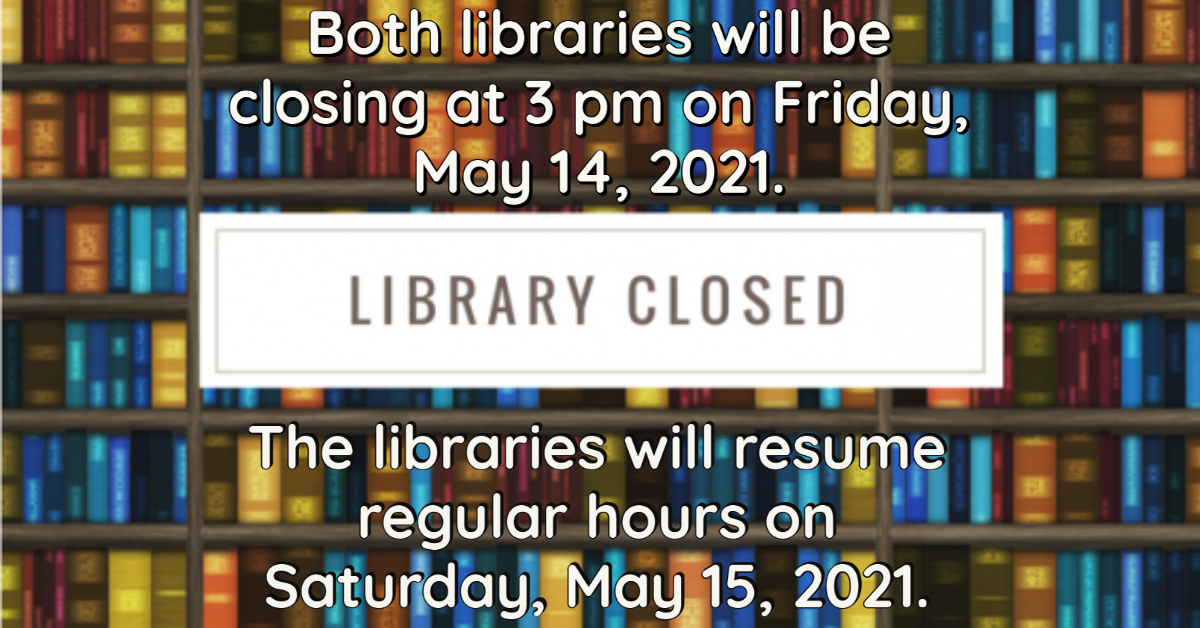 Library closed: Both libraries will be closing at 3 pm on Friday, May 14, 2021. The libraries will resume regular hours on Saturday, May 15, 2021.