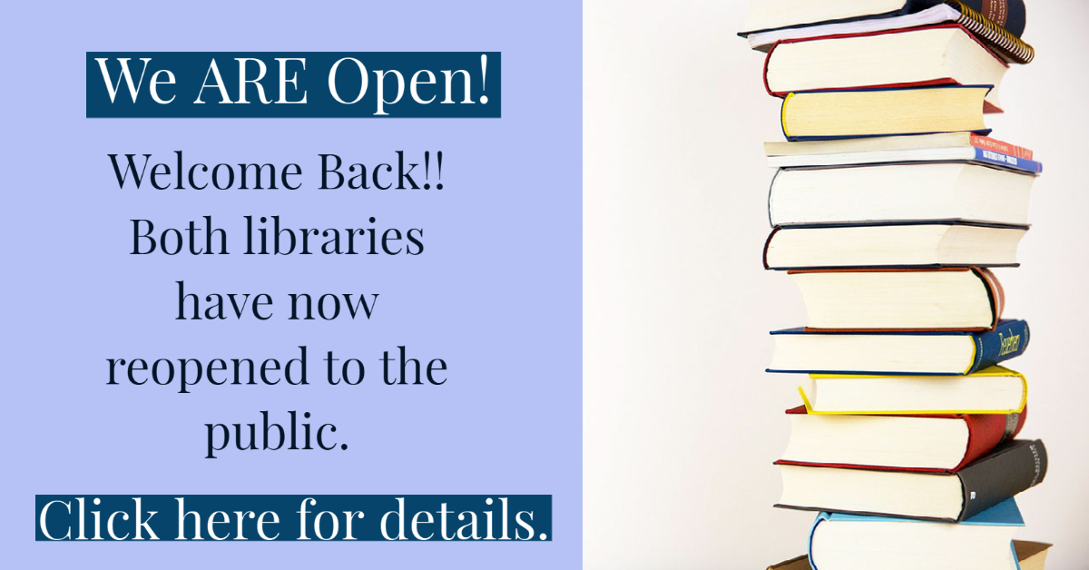 We are open! Welcome Back!! Both libraries have now reopened to the public. Click here for details.